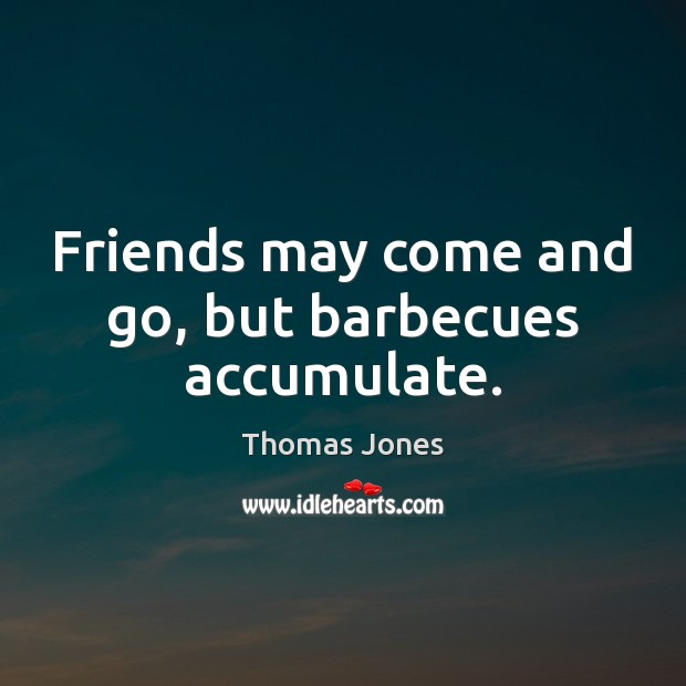 Image, Friends may come and go, but barbecues accumulate.