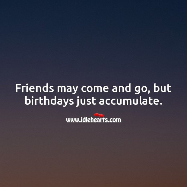 Friends may come and go, but birthdays just accumulate. Funny Birthday Messages Image