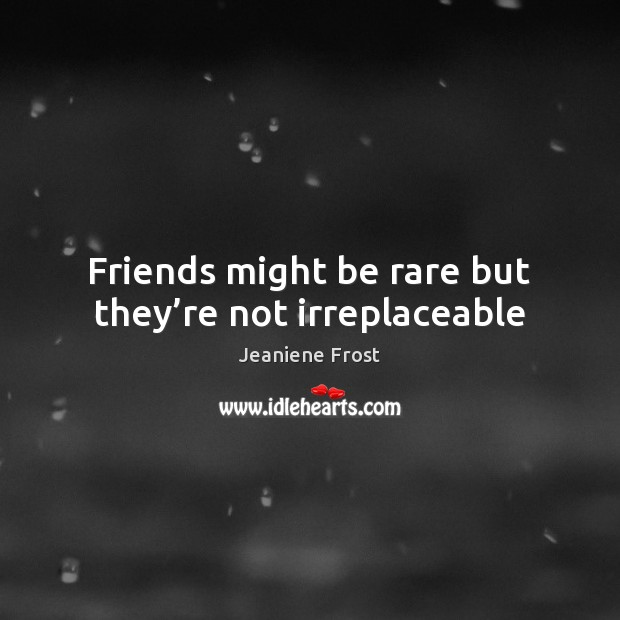 Friends might be rare but they're not irreplaceable Image
