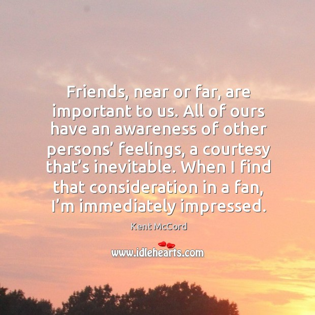 Friends, near or far, are important to us. All of ours have an awareness of other persons' feelings Kent McCord Picture Quote
