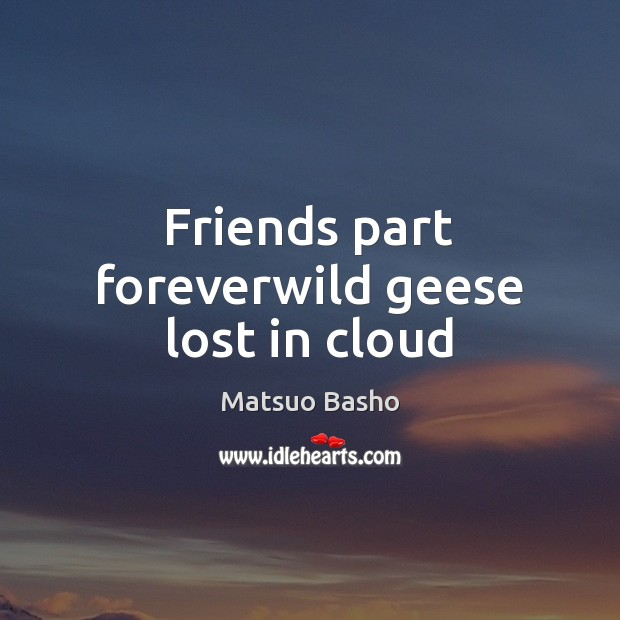 Friends part foreverwild geese lost in cloud Matsuo Basho Picture Quote