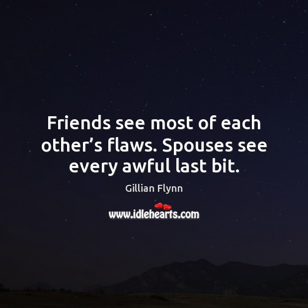 Friends see most of each other's flaws. Spouses see every awful last bit. Gillian Flynn Picture Quote