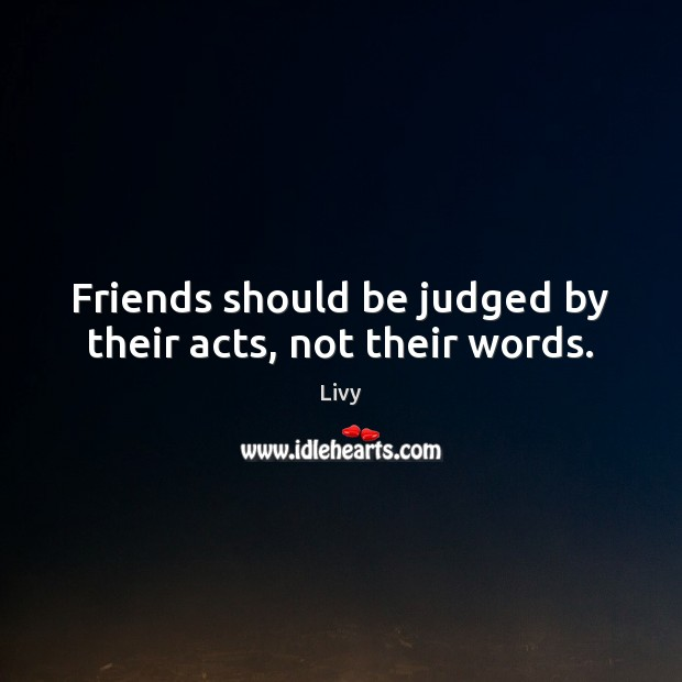Friends should be judged by their acts, not their words. Livy Picture Quote