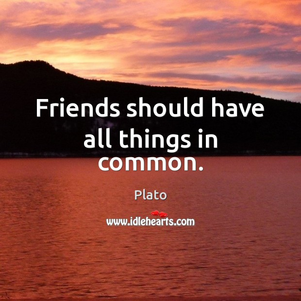 Friends should have all things in common. Plato Picture Quote
