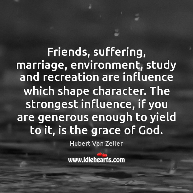 Image, Friends, suffering, marriage, environment, study and recreation are influence which shape character.
