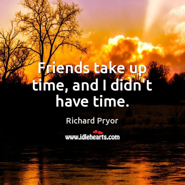 Friends take up time, and I didn't have time. Richard Pryor Picture Quote