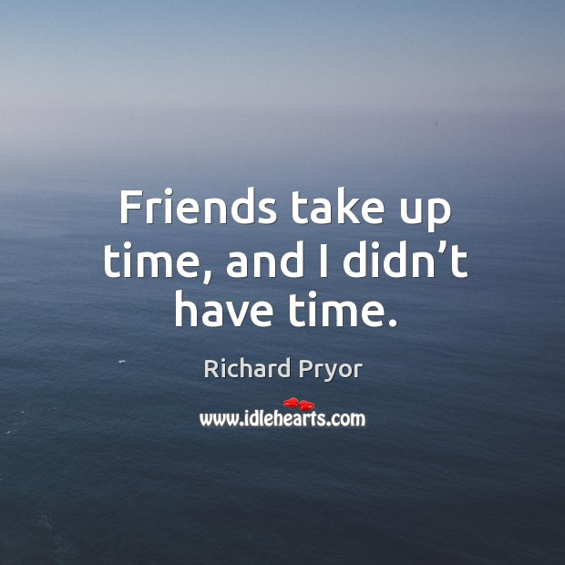 Friends take up time, and I didn't have time. Image