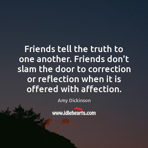 Friends tell the truth to one another. Friends don't slam the door Amy Dickinson Picture Quote