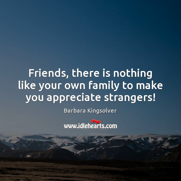 Friends, there is nothing like your own family to make you appreciate strangers! Barbara Kingsolver Picture Quote