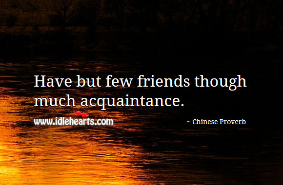 Have But Few Friends Though Much Acquaintance.