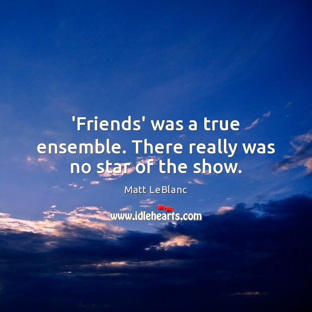 'Friends' was a true ensemble. There really was no star of the show. Matt LeBlanc Picture Quote