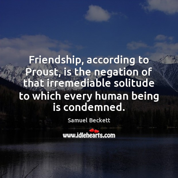 Image, Friendship, according to Proust, is the negation of that irremediable solitude to
