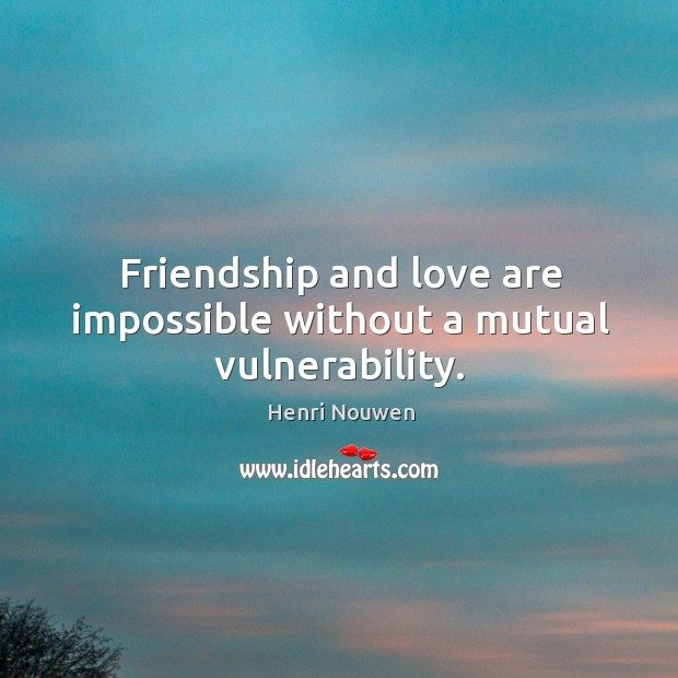 Image, Friendship and love are impossible without a mutual vulnerability.