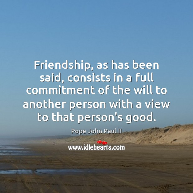 Friendship, as has been said, consists in a full commitment of the Pope John Paul II Picture Quote