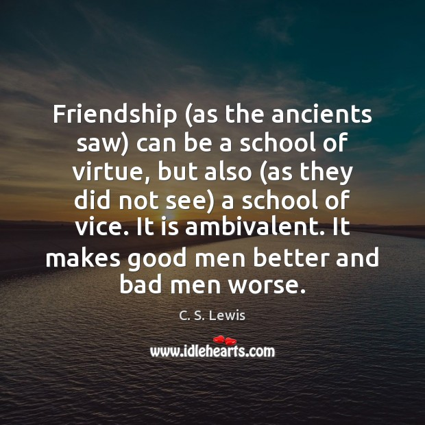 Image, Friendship (as the ancients saw) can be a school of virtue, but