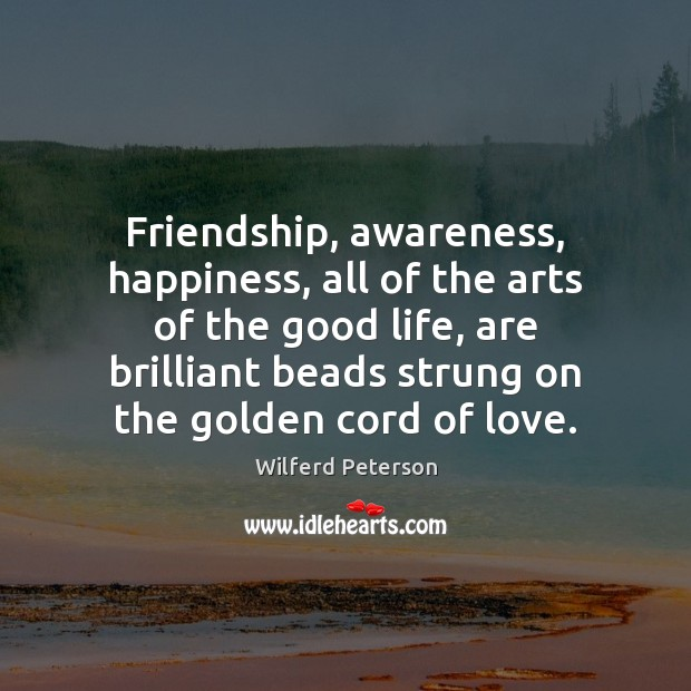 Image, Friendship, awareness, happiness, all of the arts of the good life, are