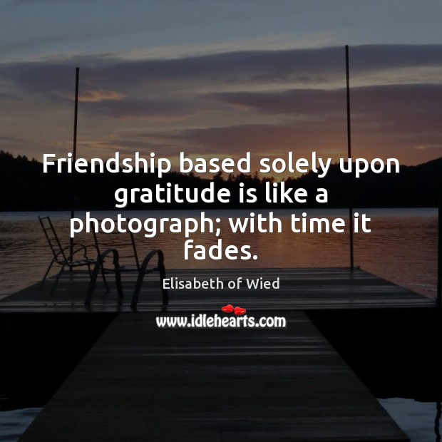 Friendship based solely upon gratitude is like a photograph; with time it fades. Gratitude Quotes Image