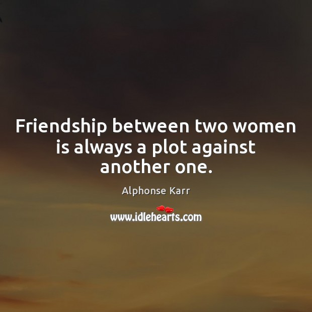 Image, Friendship between two women is always a plot against another one.