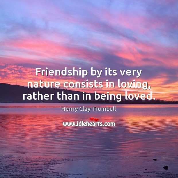 Friendship by its very nature consists in loving, rather than in being loved. Image