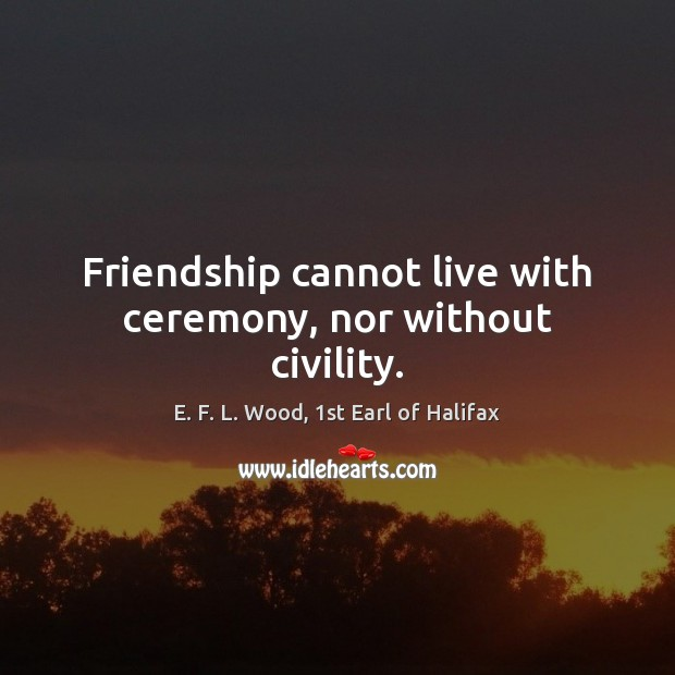 Friendship cannot live with ceremony, nor without civility. E. F. L. Wood, 1st Earl of Halifax Picture Quote