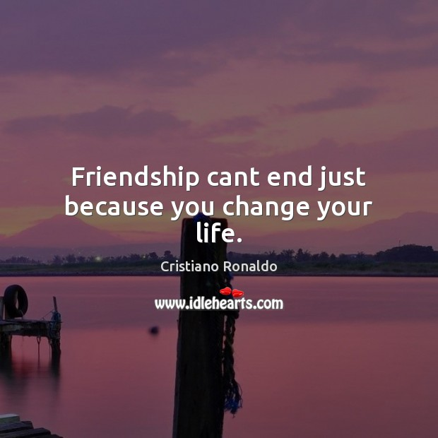 Friendship cant end just because you change your life. Cristiano Ronaldo Picture Quote