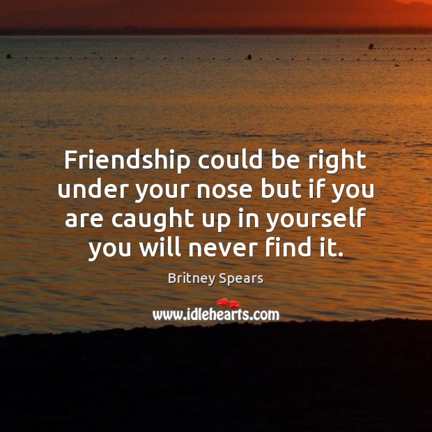 Friendship could be right under your nose but if you are caught Britney Spears Picture Quote
