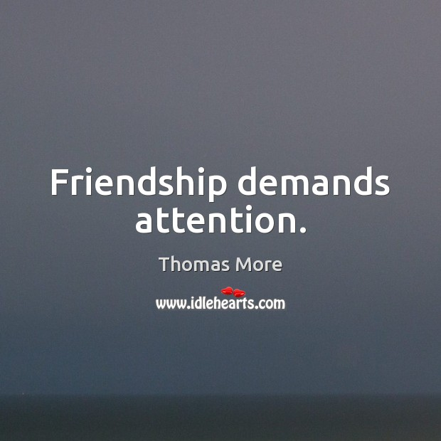 Friendship demands attention. Thomas More Picture Quote