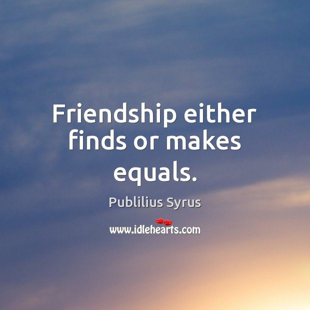 Friendship either finds or makes equals. Image