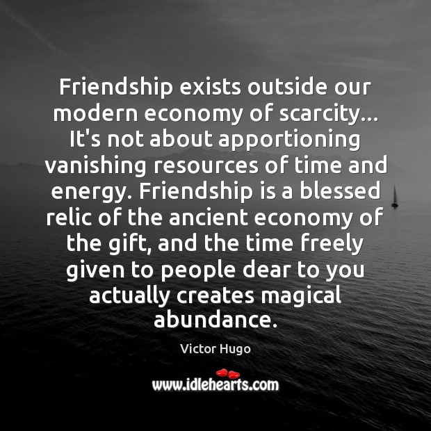 Friendship exists outside our modern economy of scarcity… It's not about apportioning Victor Hugo Picture Quote
