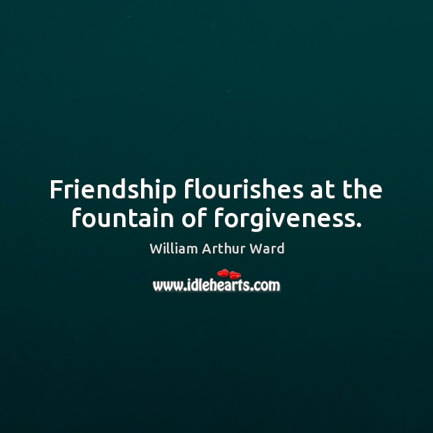 Image, Friendship flourishes at the fountain of forgiveness.