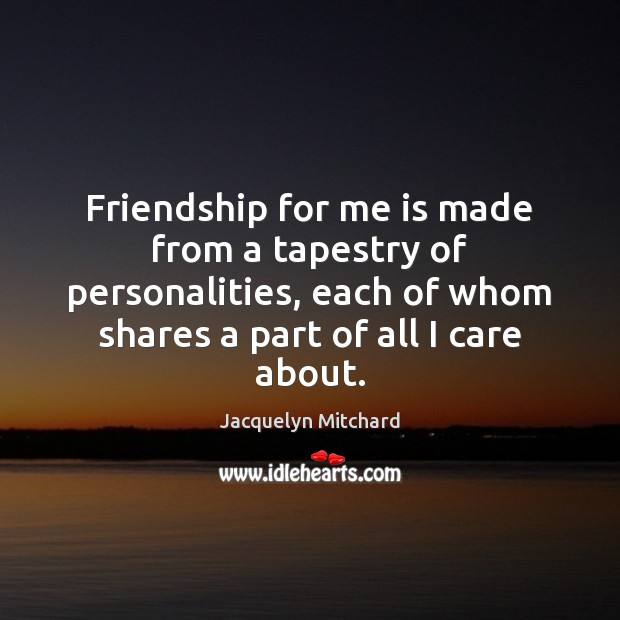 Friendship for me is made from a tapestry of personalities, each of Jacquelyn Mitchard Picture Quote