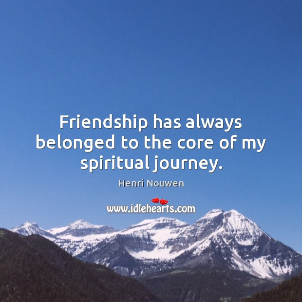Friendship has always belonged to the core of my spiritual journey. Henri Nouwen Picture Quote