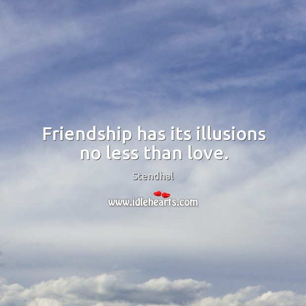 Image, Friendship has its illusions no less than love.