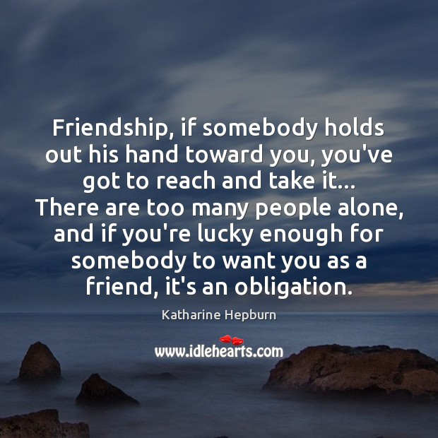 Friendship, if somebody holds out his hand toward you, you've got to Image