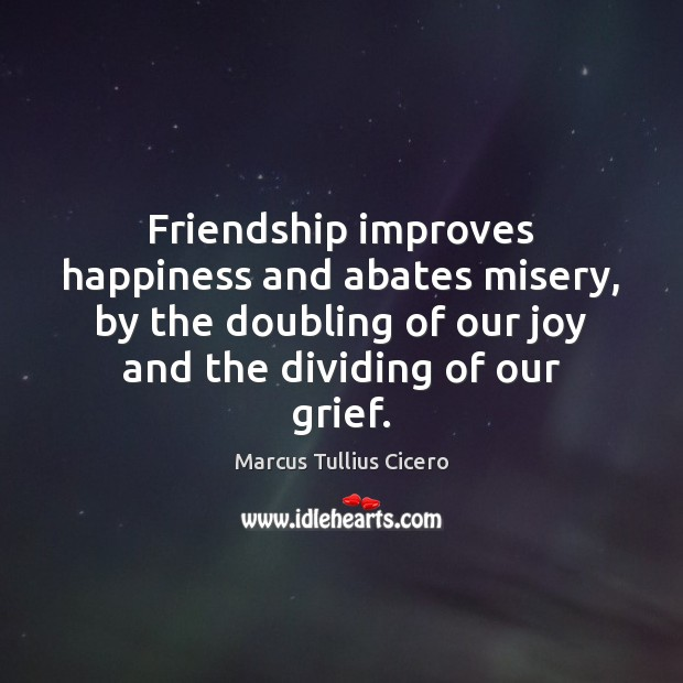 Friendship improves happiness and abates misery, by the doubling of our joy Marcus Tullius Cicero Picture Quote