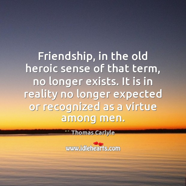 Friendship, in the old heroic sense of that term, no longer exists. Thomas Carlyle Picture Quote