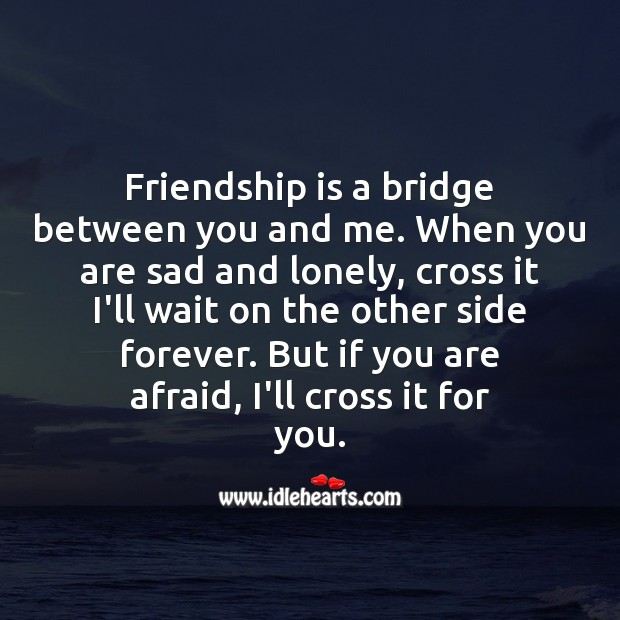 Friendship is a bridge between you and me. Lonely Quotes Image