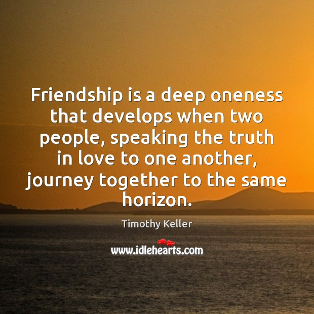 Friendship is a deep oneness that develops when two people, speaking the Timothy Keller Picture Quote