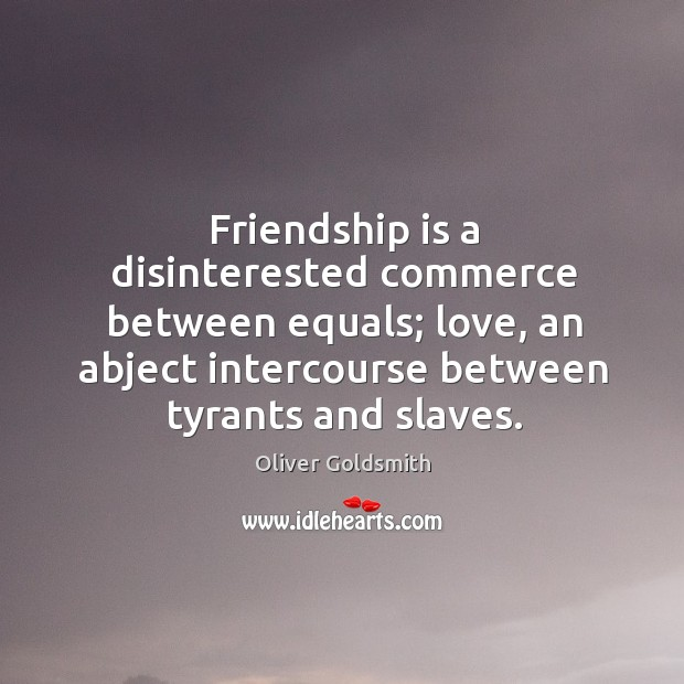 Friendship is a disinterested commerce between equals; love, an abject intercourse between tyrants and slaves. Image