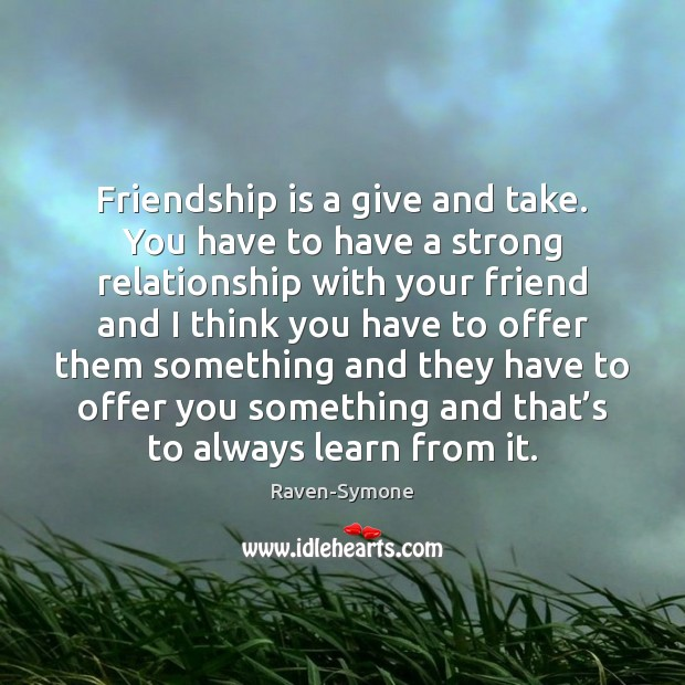 Friendship Is A Give And Take You Have To Have A Strong