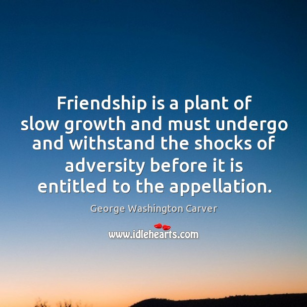 Image about Friendship is a plant of slow growth and must undergo and withstand the shocks of adversity before