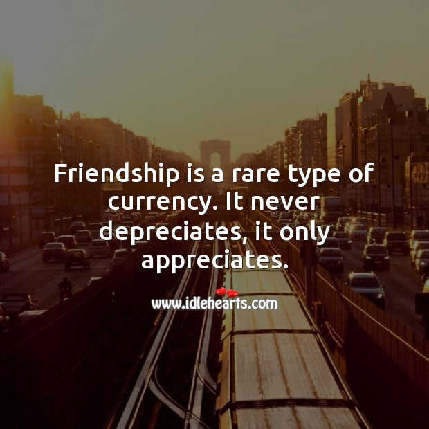 Friendship is a rare type of currency. It never depreciates, it only appreciates. Friendship Quotes Image
