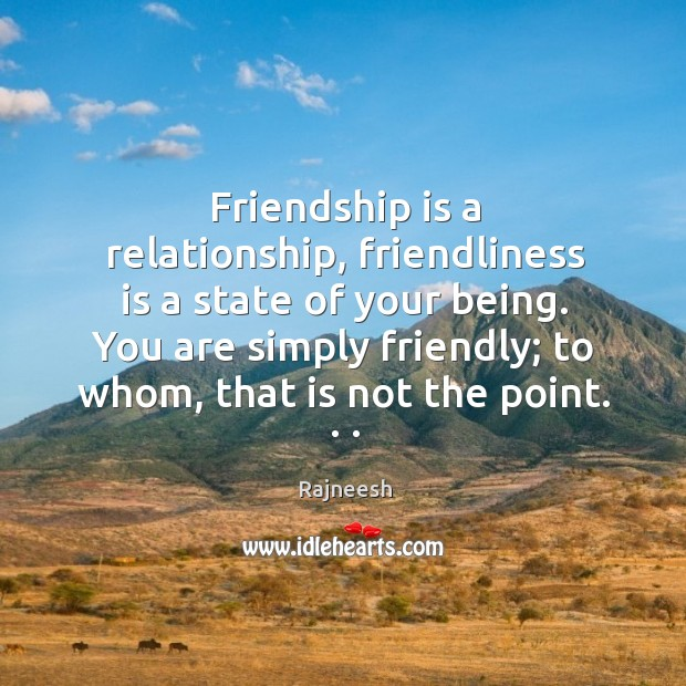 Image, Friendship is a relationship, friendliness is a state of your being. You