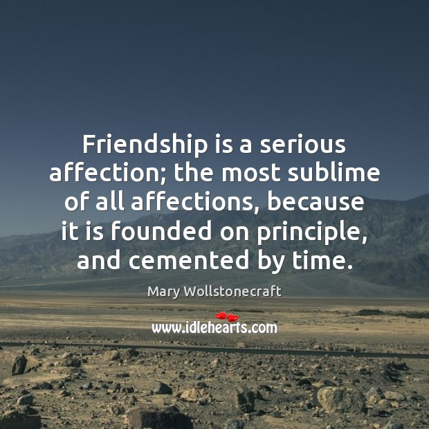 Image, Friendship is a serious affection; the most sublime of all affections, because