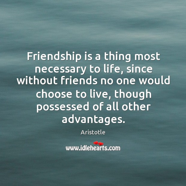 Image, Friendship is a thing most necessary to life, since without friends no
