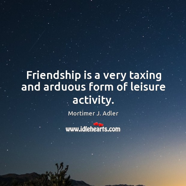 Friendship is a very taxing and arduous form of leisure activity. Image