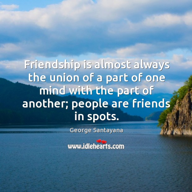 Friendship is almost always the union of a part of one mind with the part of another; people are friends in spots. Image