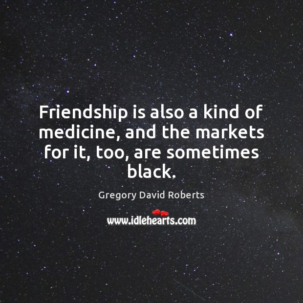 Friendship is also a kind of medicine, and the markets for it, too, are sometimes black. Gregory David Roberts Picture Quote