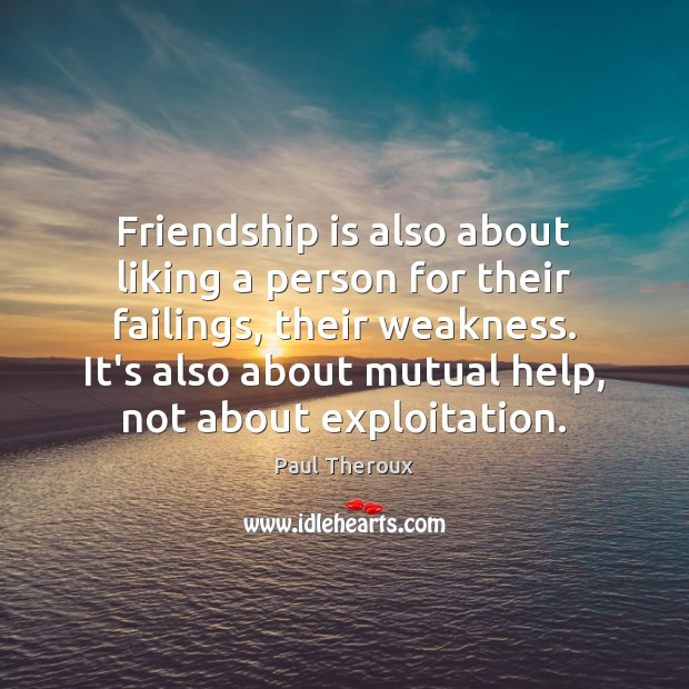 Friendship is also about liking a person for their failings, their weakness. Image