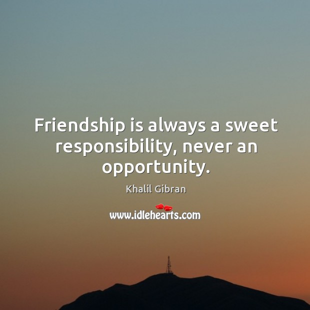 Friendship is always a sweet responsibility, never an opportunity. Image